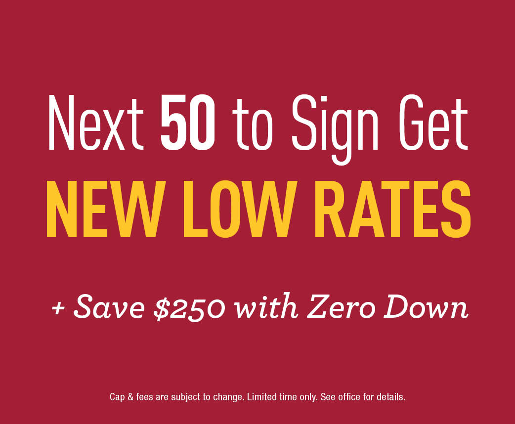 Next 50 to sign get New Low Rates! + Save $250 with Zero Down