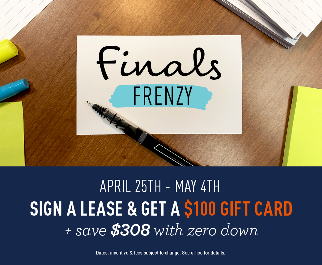 Finals Frenzy!  Sign a lease & get a $100 gift card + save $308 with zero down