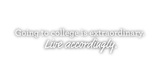 Going to college is extraordinary. Live accordingly.