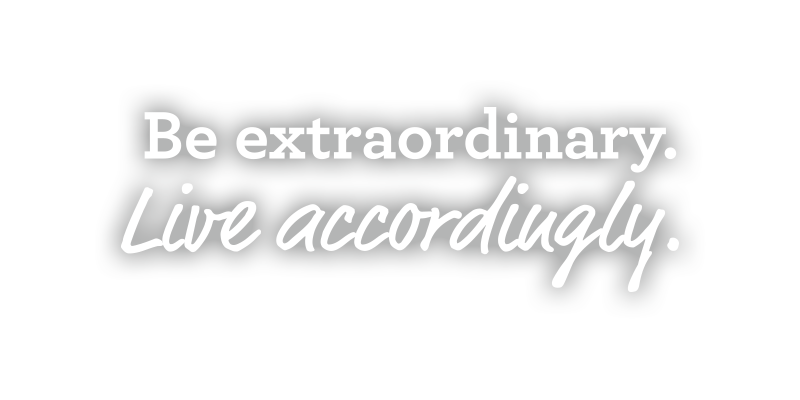 Be Extraordinary. Live accordingly.