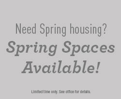Need Spring housing? Spring Spaces Available! Limited time only. See office for details.