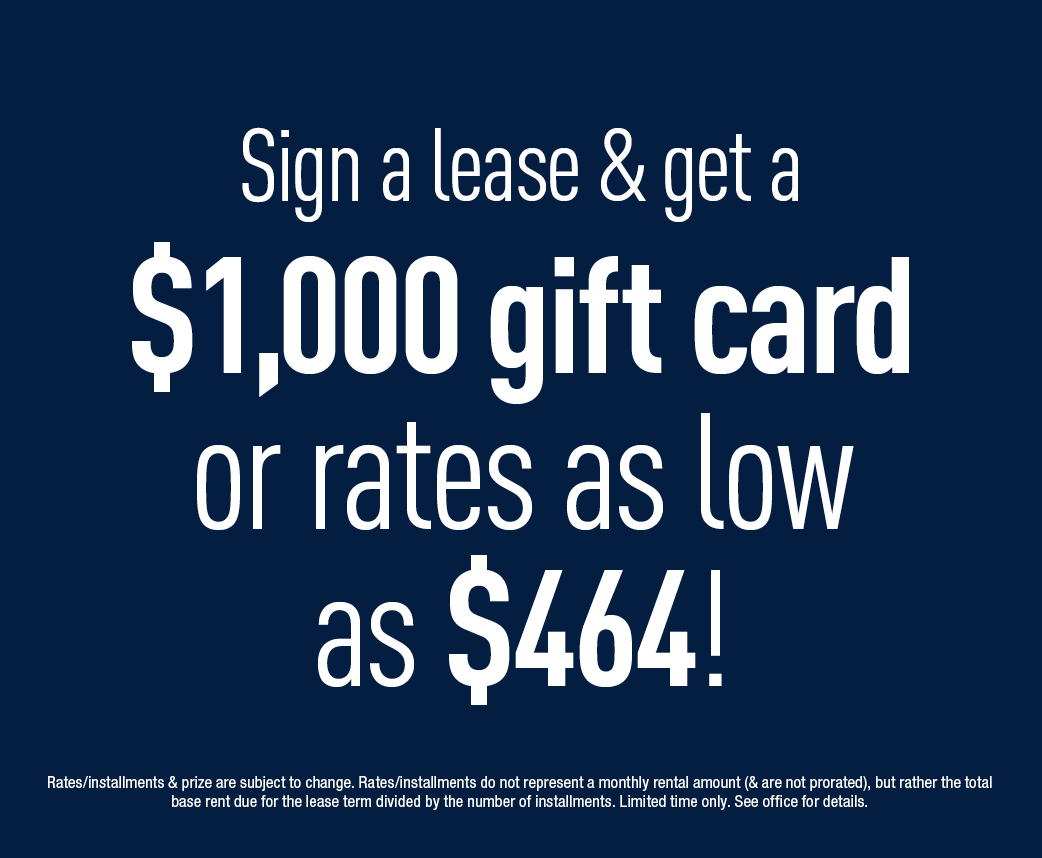 Sign a lease & get a $1,000 gift card or rates as low as $464
