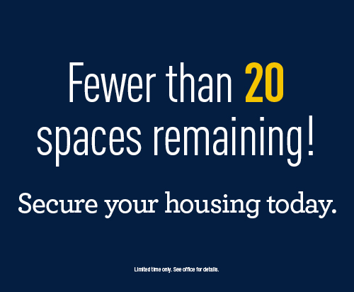 Fewer than 20 spaces remaining! Secure your housing today.