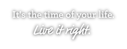 It's the time of your life. Live it right.